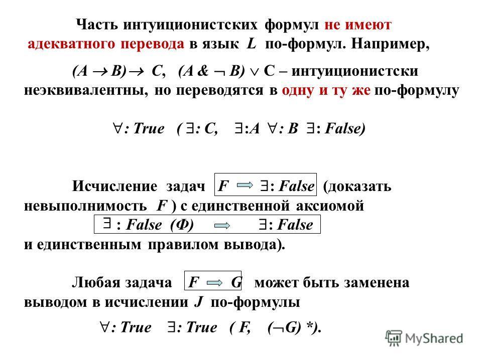 (A B) C, (A & B) C – интуиционистски неэквивалентны, но переводятся в одну и ту же по-формулу : True ( : C, :A : B : False) Исчисление задач F : False (доказать невыполнимость F ) с единственной аксиомой : False (Ф) : False и единственным правилом вы