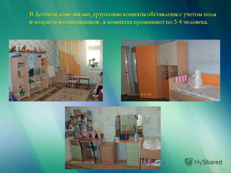 В Детском доме жилые, групповые комнаты обставлены с учетом пола и возраста воспитанников, в комнатах проживают по 3-4 человека.