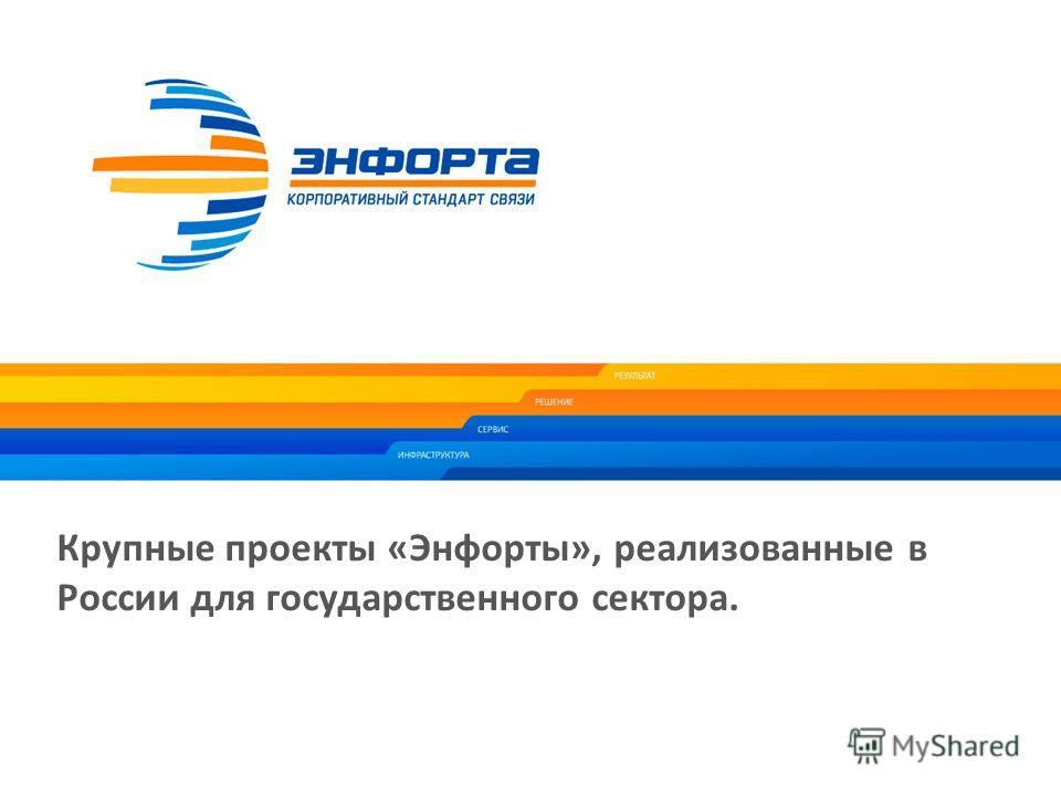 Крупные проекты «Энфорты», реализованные в России для государственного сектора. 16