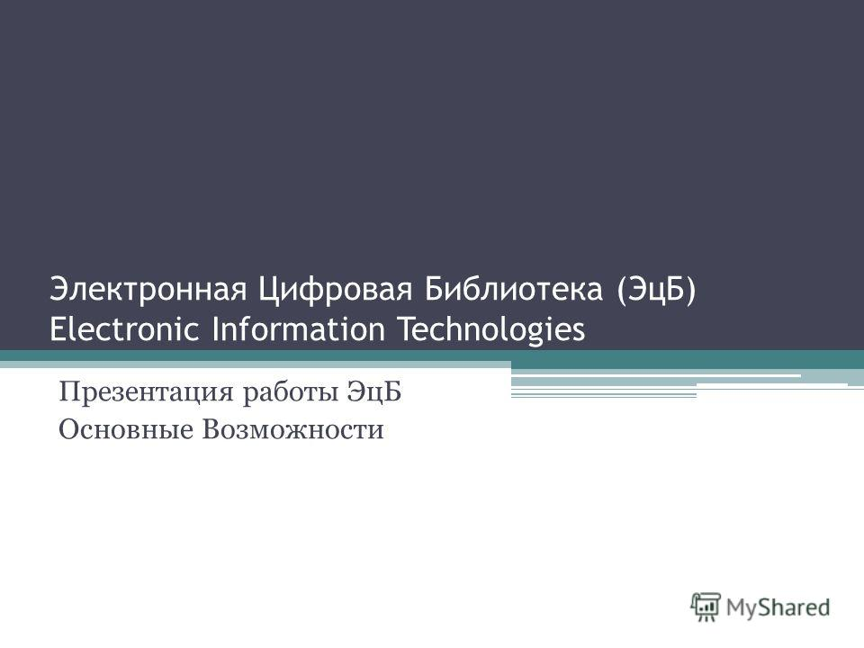 Электронная Цифровая Библиотека (ЭцБ) Electronic Information Technologies Презентация работы ЭцБ Основные Возможности