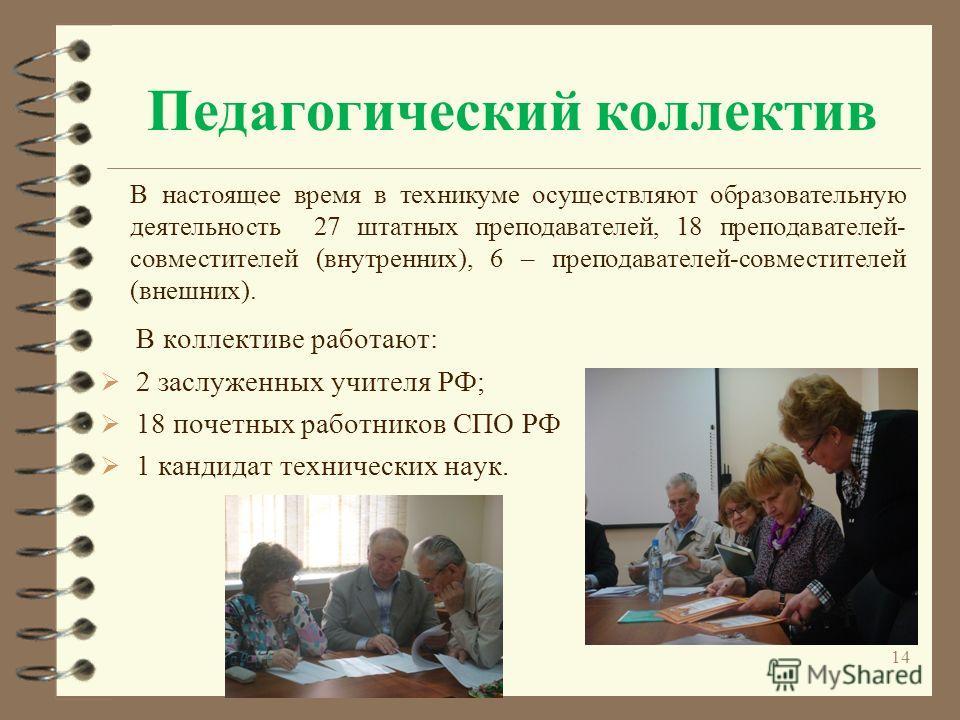 Педагогический коллектив В коллективе работают: 2 заслуженных учителя РФ; 18 почетных работников СПО РФ 1 кандидат технических наук. В настоящее время в техникуме осуществляют образовательную деятельность 27 штатных преподавателей, 18 преподавателей-