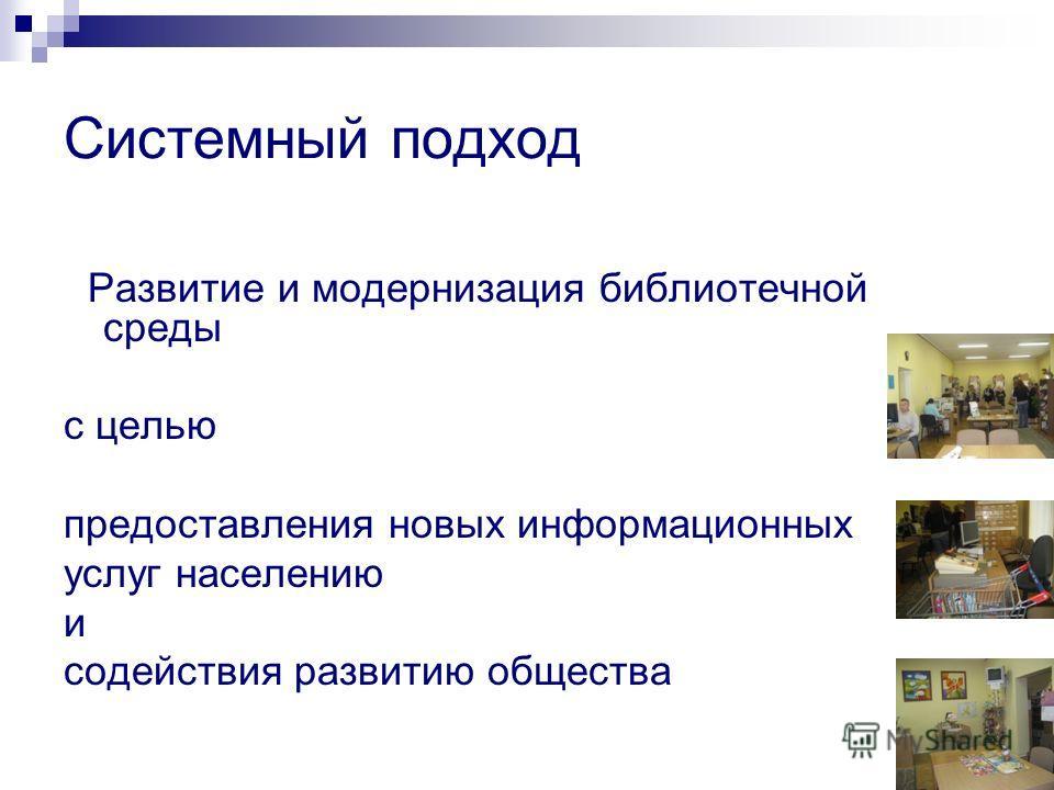 Системный подход Развитие и модернизация библиотечной среды с целью предоставления новых информационных услуг населению и содействия развитию общества