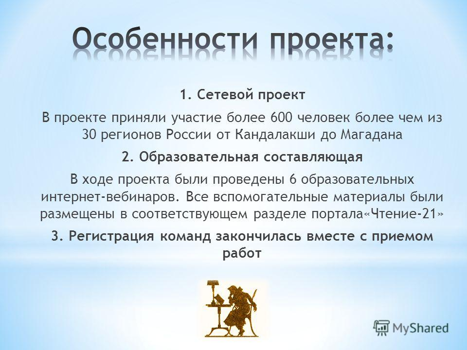 1. Сетевой проект В проекте приняли участие более 600 человек более чем из 30 регионов России от Кандалакши до Магадана 2. Образовательная составляющая В ходе проекта были проведены 6 образовательных интернет-вебинаров. Все вспомогательные материалы