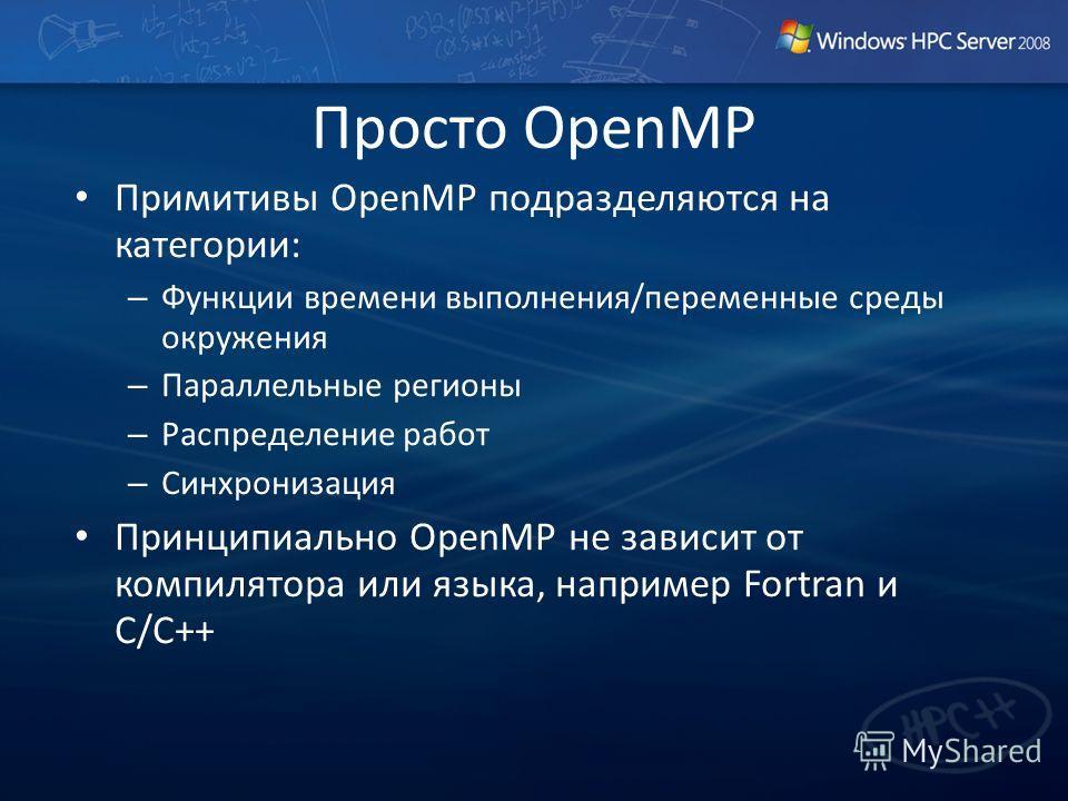 Примитивы OpenMP подразделяются на категории: – Функции времени выполнения/переменные среды окружения – Параллельные регионы – Распределение работ – Синхронизация Принципиально OpenMP не зависит от компилятора или языка, например Fortran и C/C++ Прос