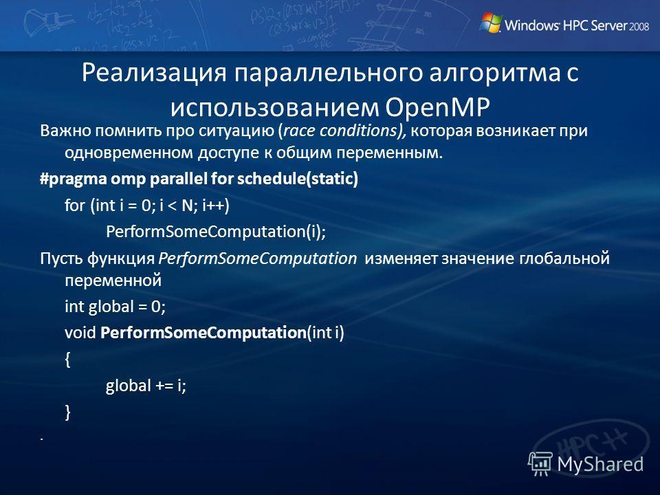 Реализация параллельного алгоритма с использованием OpenMP Важно помнить про ситуацию (race conditions), которая возникает при одновременном доступе к общим переменным. #pragma omp parallel for schedule(static) for (int i = 0; i < N; i++) PerformSome