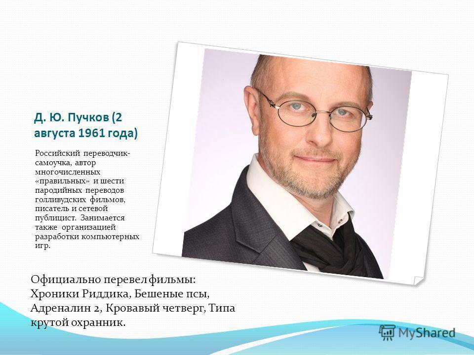 Д. Ю. Пучков (2 августа 1961 года) Российский переводчик- самоучка, автор многочисленных «правильных» и шести пародийных переводов голливудских фильмов, писатель и сетевой публицист. Занимается также организацией разработки компьютерных игр. Официаль