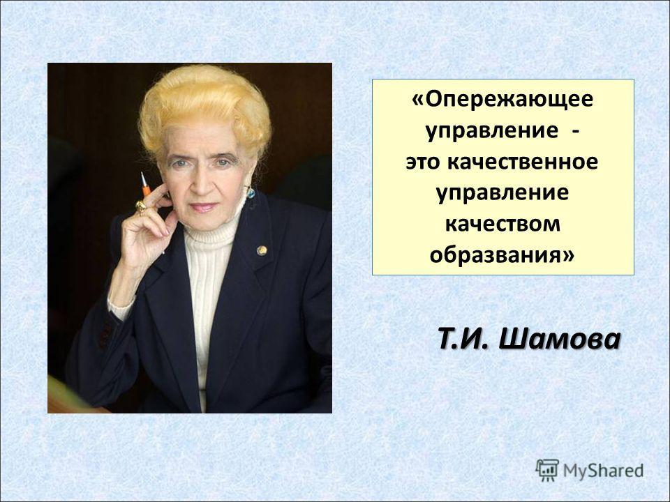 «Опережающее управление - это качественное управление качеством образвания» Т.И. Шамова