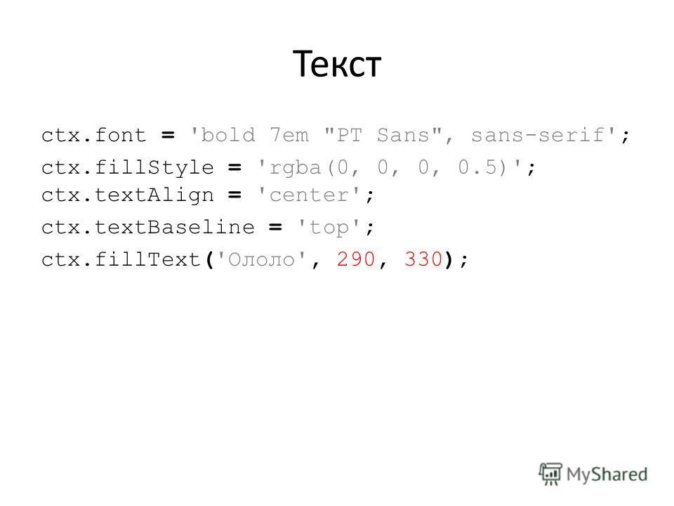 Текст ctx.font = 'bold 7em PT Sans, sans-serif'; ctx.fillStyle = 'rgba(0, 0, 0, 0.5)'; ctx.textAlign = 'center'; ctx.textBaseline = 'top'; ctx.fillText('Ололо', 290, 330);