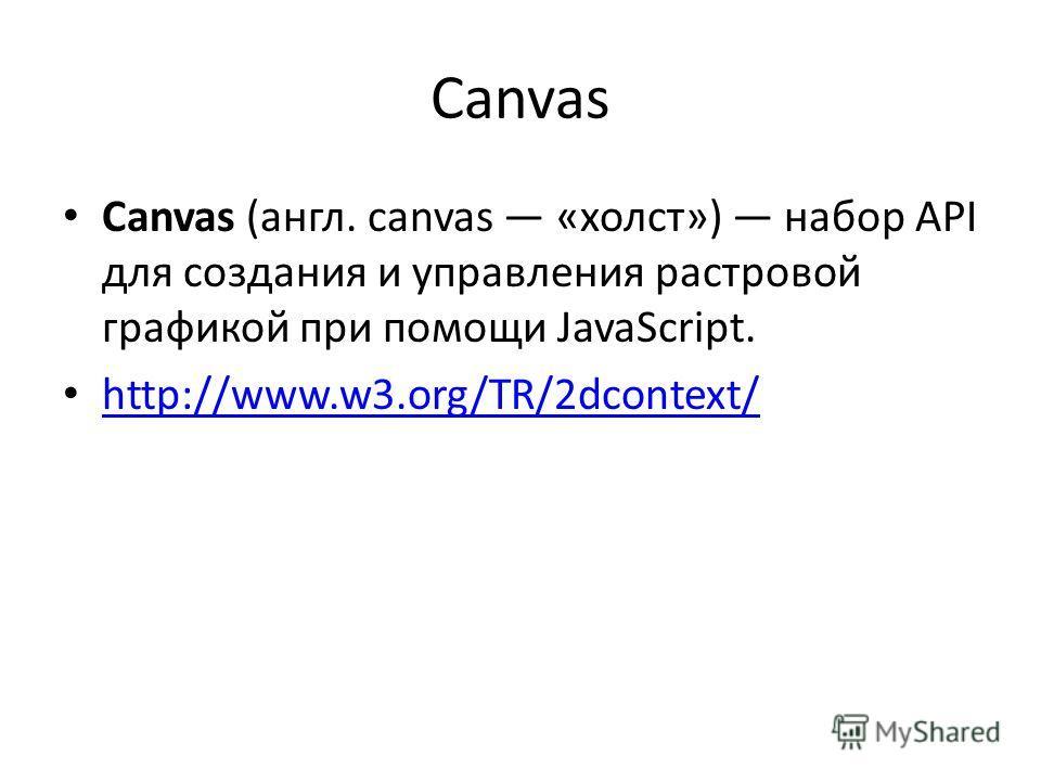 Canvas Canvas (англ. canvas «холст») набор API для создания и управления растровой графикой при помощи JavaScript. http://www.w3.org/TR/2dcontext/