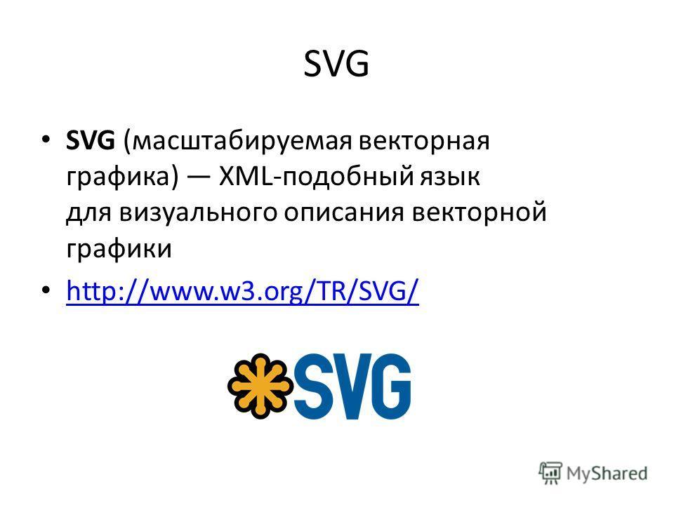 SVG SVG (масштабируемая векторная графика) XML-подобный язык для визуального описания векторной графики http://www.w3.org/TR/SVG/