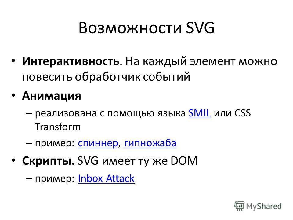 Возможности SVG Интерактивность. На каждый элемент можно повесить обработчик событий Анимация – реализована с помощью языка SMIL или CSS TransformSMIL – пример: спиннер, гипножабаспиннергипножаба Скрипты. SVG имеет ту же DOM – пример: Inbox AttackInb