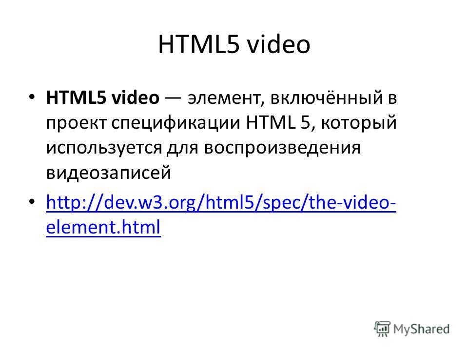 HTML5 video HTML5 video элемент, включённый в проект спецификации HTML 5, который используется для воспроизведения видеозаписей http://dev.w3.org/html5/spec/the-video- element.html http://dev.w3.org/html5/spec/the-video- element.html