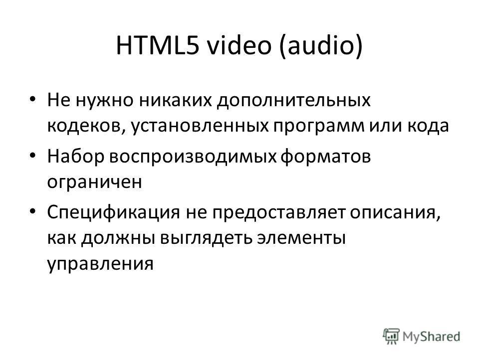 HTML5 video (audio) Не нужно никаких дополнительных кодеков, установленных программ или кода Набор воспроизводимых форматов ограничен Спецификация не предоставляет описания, как должны выглядеть элементы управления