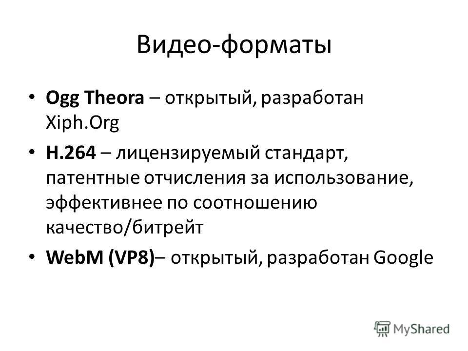 Видео-форматы Ogg Theora – открытый, разработан Xiph.Org H.264 – лицензируемый стандарт, патентные отчисления за использование, эффективнее по соотношению качество/битрейт WebM (VP8)– открытый, разработан Google