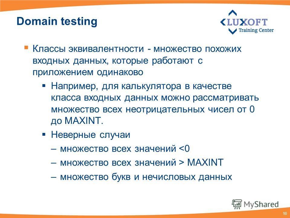 10 Domain testing Классы эквивалентности - множество похожих входных данных, которые работают с приложением одинаково Например, для калькулятора в качестве класса входных данных можно рассматривать множество всех неотрицательных чисел от 0 до MAXINT.