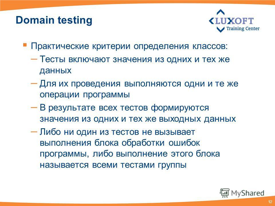 12 Domain testing Практические критерии определения классов: – Тесты включают значения из одних и тех же данных – Для их проведения выполняются одни и те же операции программы – В результате всех тестов формируются значения из одних и тех же выходных