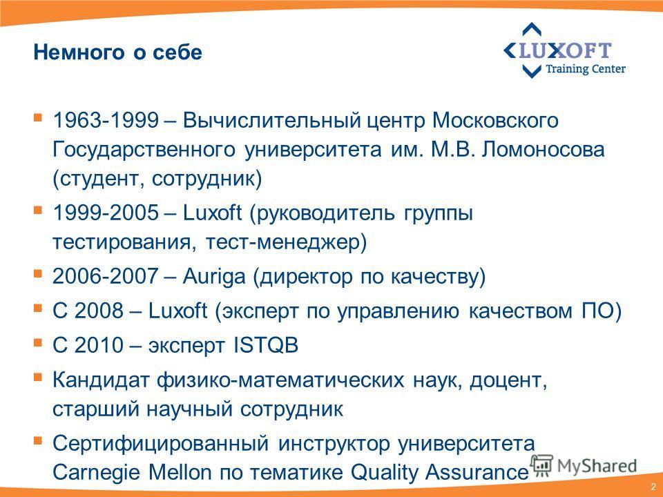 2 Немного о себе 1963-1999 – Вычислительный центр Московского Государственного университета им. М.В. Ломоносова (студент, сотрудник) 1999-2005 – Luxoft (руководитель группы тестирования, тест-менеджер) 2006-2007 – Auriga (директор по качеству) С 2008