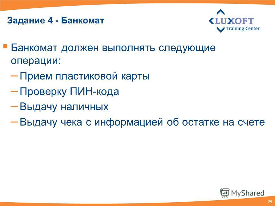 29 Задание 4 - Банкомат Банкомат должен выполнять следующие операции: – Прием пластиковой карты – Проверку ПИН-кода – Выдачу наличных – Выдачу чека с информацией об остатке на счете