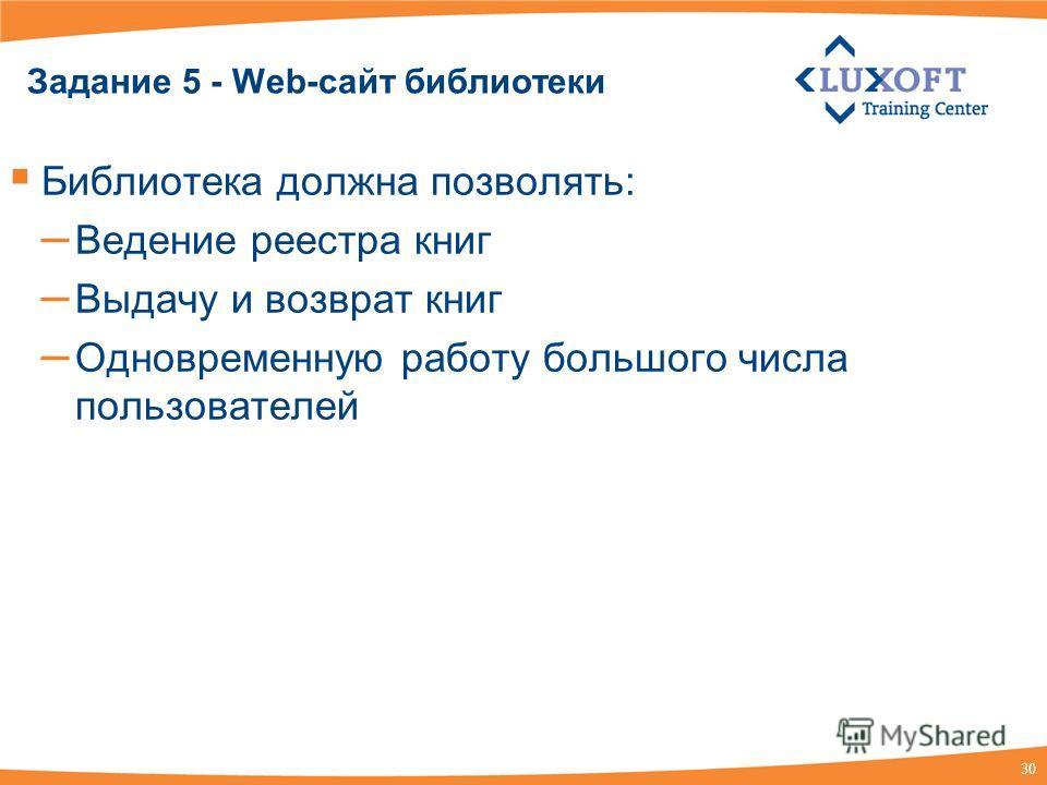 30 Задание 5 - Web-сайт библиотеки Библиотека должна позволять: – Ведение реестра книг – Выдачу и возврат книг – Одновременную работу большого числа пользователей