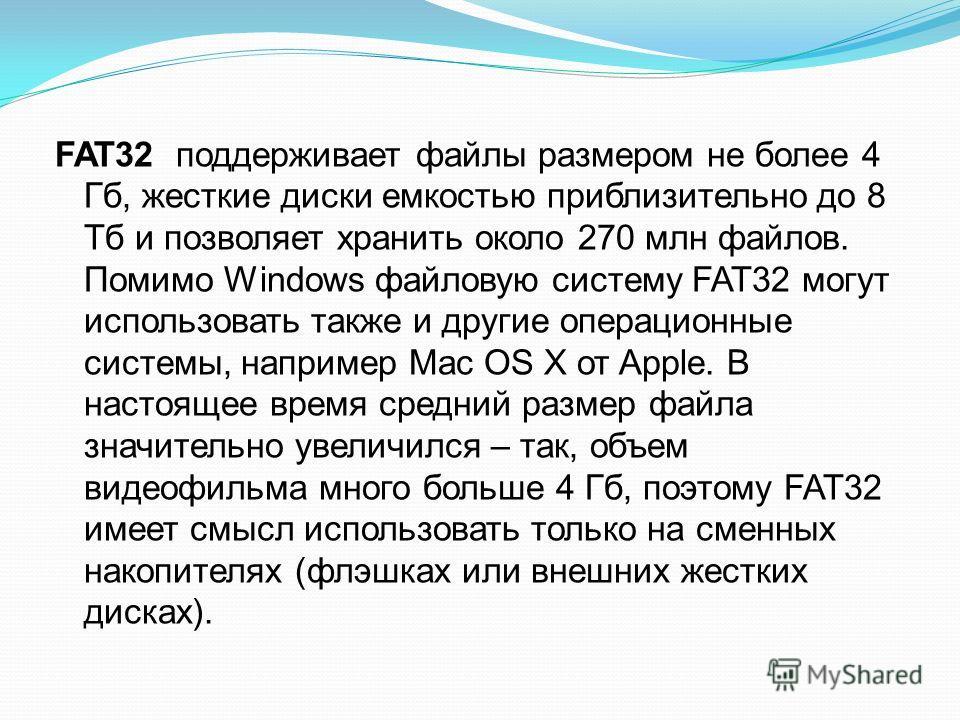 FAT32 поддерживает файлы размером не более 4 Гб, жесткие диски емкостью приблизительно до 8 Тб и позволяет хранить около 270 млн файлов. Помимо Windows файловую систему FAT32 могут использовать также и другие операционные системы, например Mac OS X о