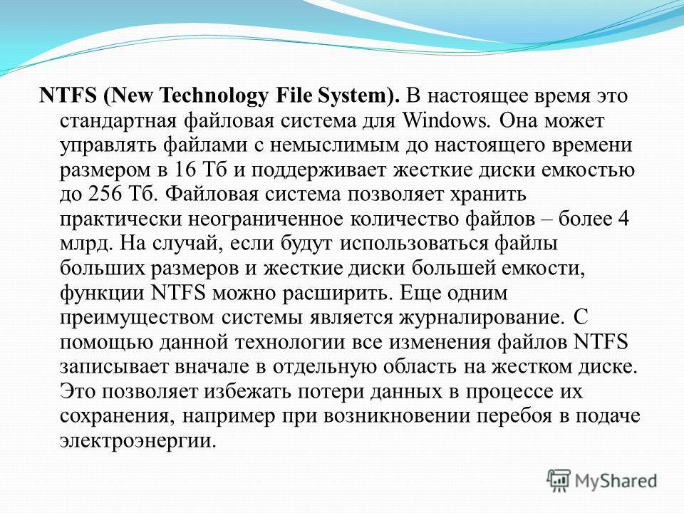 NTFS (New Technology File System). В настоящее время это стандартная файловая система для Windows. Она может управлять файлами с немыслимым до настоящего времени размером в 16 Тб и поддерживает жесткие диски емкостью до 256 Тб. Файловая система позво