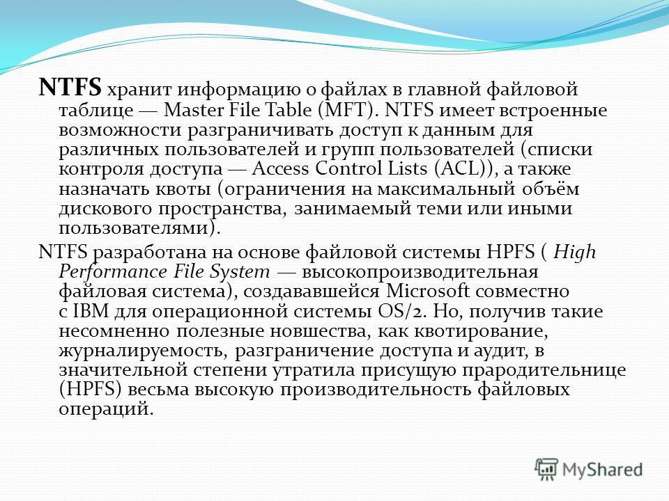NTFS хранит информацию о файлах в главной файловой таблице Master File Table (MFT). NTFS имеет встроенные возможности разграничивать доступ к данным для различных пользователей и групп пользователей (списки контроля доступа Access Control Lists (ACL)