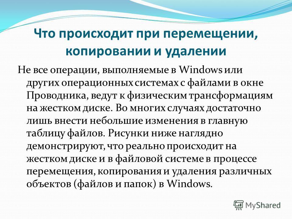 Что происходит при перемещении, копировании и удалении Не все операции, выполняемые в Windows или других операционных системах с файлами в окне Проводника, ведут к физическим трансформациям на жестком диске. Во многих случаях достаточно лишь внести н