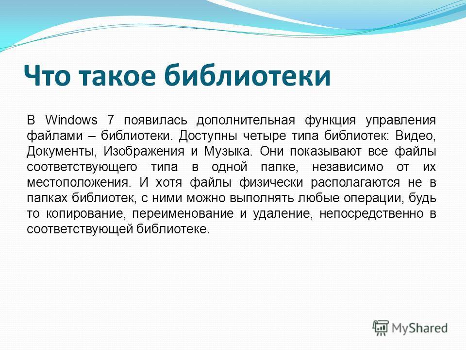 Что такое библиотеки В Windows 7 появилась дополнительная функция управления файлами – библиотеки. Доступны четыре типа библиотек: Видео, Документы, Изображения и Музыка. Они показывают все файлы соответствующего типа в одной папке, независимо от их
