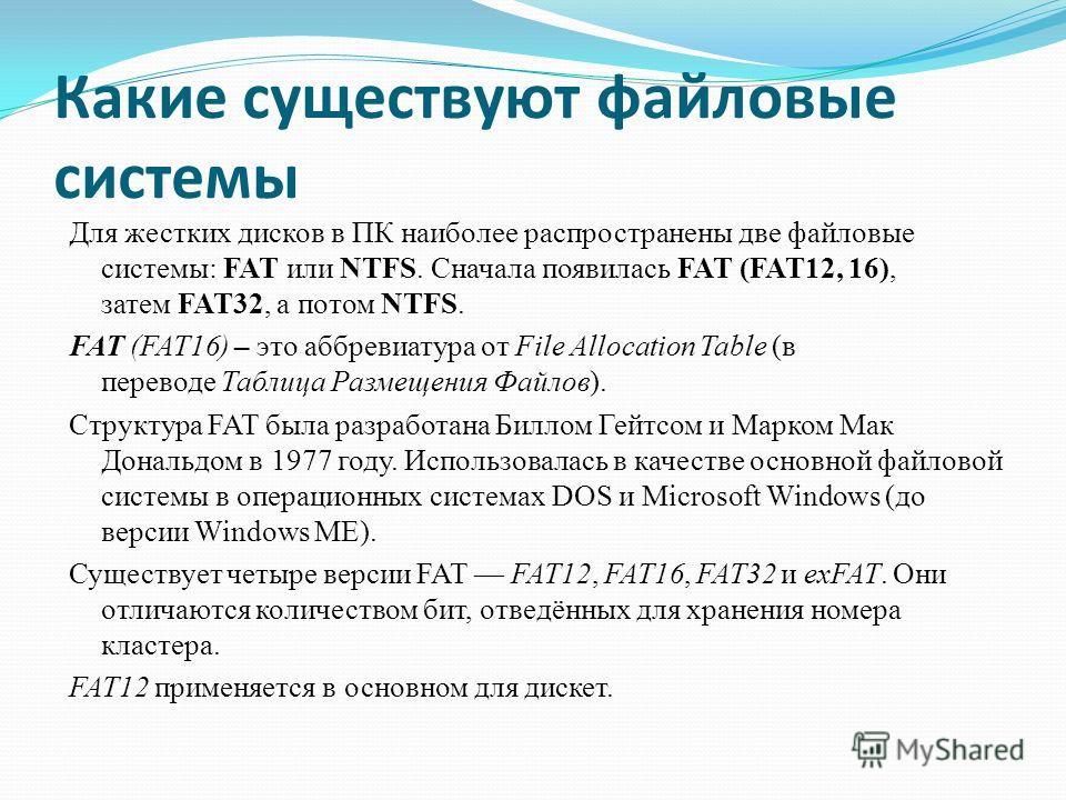 Какие существуют файловые системы Для жестких дисков в ПК наиболее распространены две файловые системы: FAT или NTFS. Сначала появилась FAT (FAT12, 16), затем FAT32, а потом NTFS. FAT (FAT16) – это аббревиатура от File Allocation Table (в переводе Та