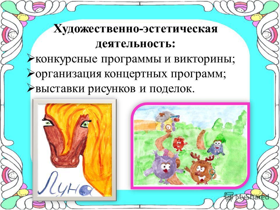 Художественно-эстетическая деятельность: конкурсные программы и викторины; организация концертных программ; выставки рисунков и поделок.
