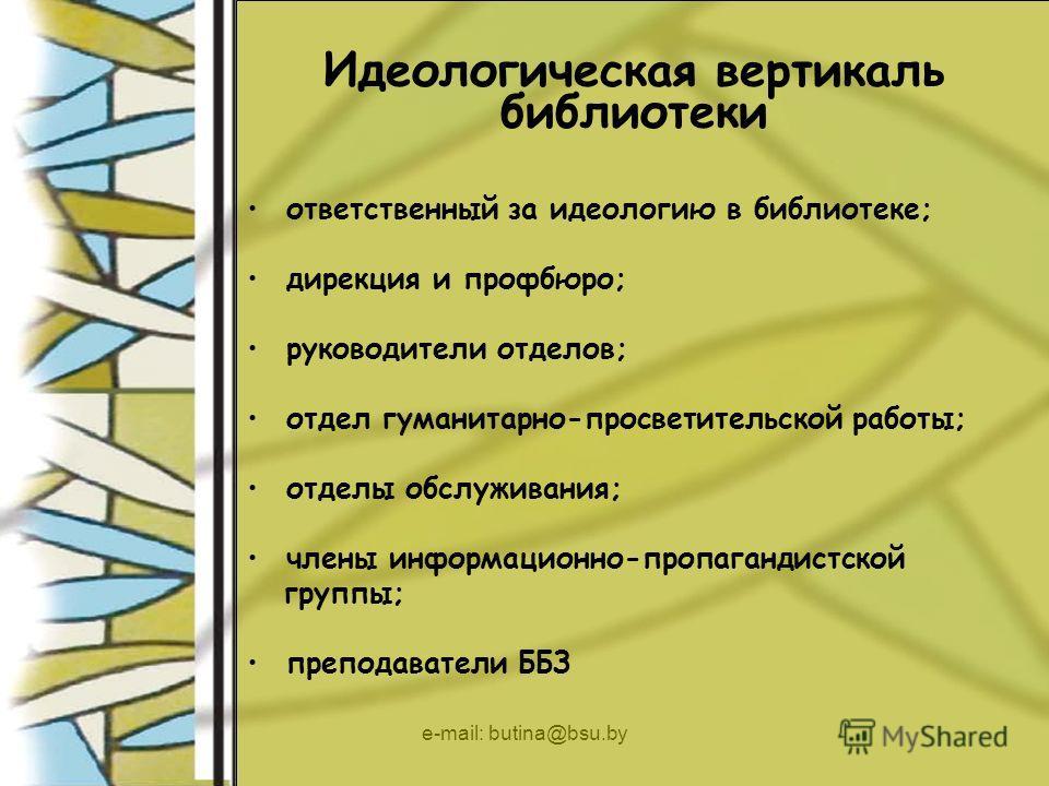 e-mail: butina@bsu.by Идеологическая вертикаль библиотеки ответственный за идеологию в библиотеке; дирекция и профбюро; руководители отделов; отдел гуманитарно-просветительской работы; отделы обслуживания; члены информационно-пропагандистской группы;