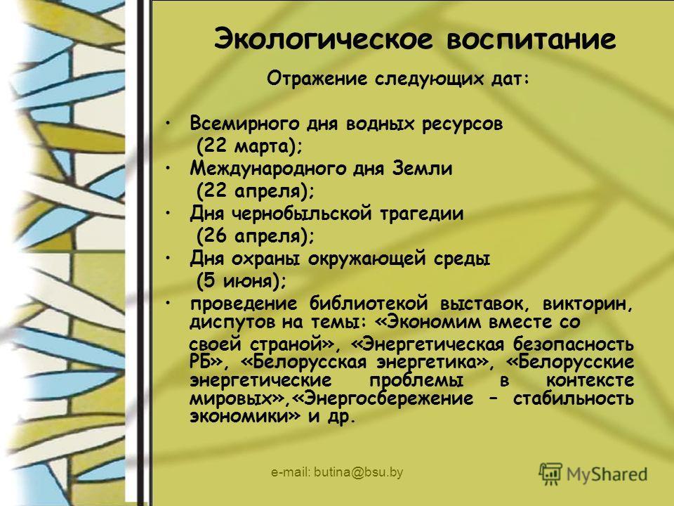 e-mail: butina@bsu.by Экологическое воспитание Отражение следующих дат: Всемирного дня водных ресурсов (22 марта); Международного дня Земли (22 апреля); Дня чернобыльской трагедии (26 апреля); Дня охраны окружающей среды (5 июня); проведение библиоте