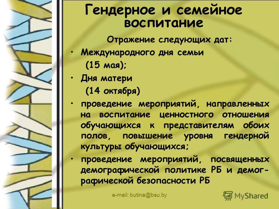 e-mail: butina@bsu.by Гендерное и семейное воспитание Отражение следующих дат: Международного дня семьи (15 мая); Дня матери (14 октября) проведение мероприятий, направленных на воспитание ценностного отношения обучающихся к представителям обоих поло