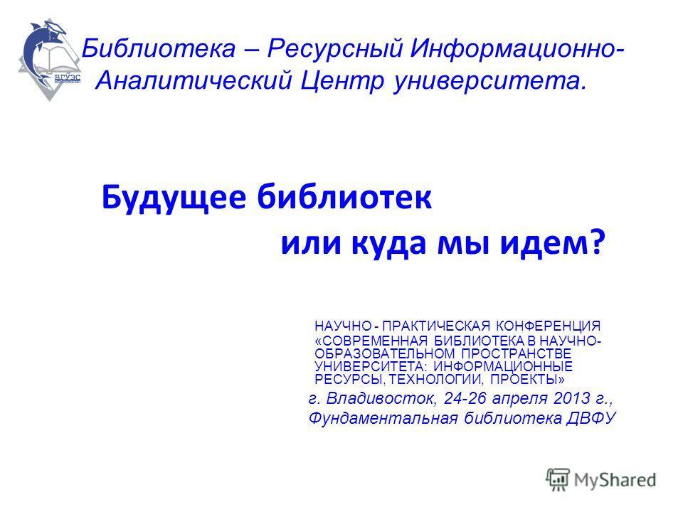 Библиотека – Ресурсный Информационно- Аналитический Центр университета. Будущее библиотек или куда мы идем? НАУЧНО - ПРАКТИЧЕСКАЯ КОНФЕРЕНЦИЯ «СОВРЕМЕННАЯ БИБЛИОТЕКА В НАУЧНО- ОБРАЗОВАТЕЛЬНОМ ПРОСТРАНСТВЕ УНИВЕРСИТЕТА: ИНФОРМАЦИОННЫЕ РЕСУРСЫ, ТЕХНОЛО