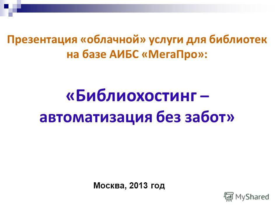 Презентация «облачной» услуги для библиотек на базе АИБС «МегаПро»: «Библиохостинг – автоматизация без забот» Москва, 2013 год