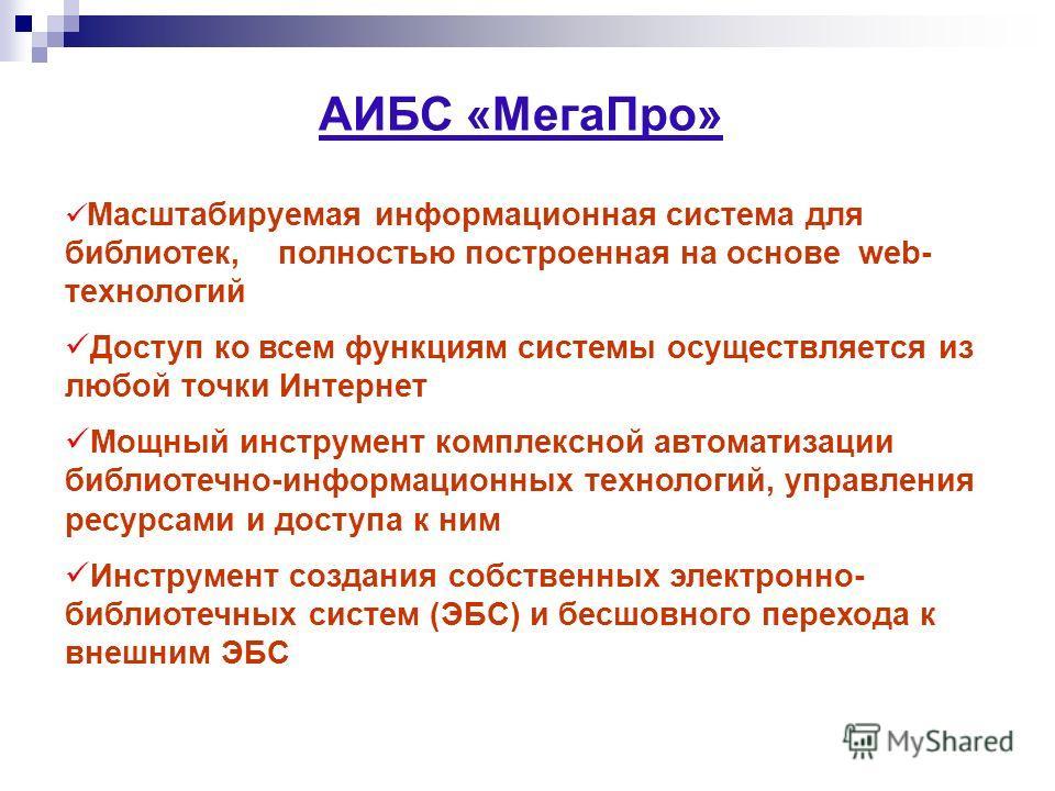 АИБС «МегаПро» Масштабируемая информационная система для библиотек, полностью построенная на основе web- технологий Доступ ко всем функциям системы осуществляется из любой точки Интернет Мощный инструмент комплексной автоматизации библиотечно-информа