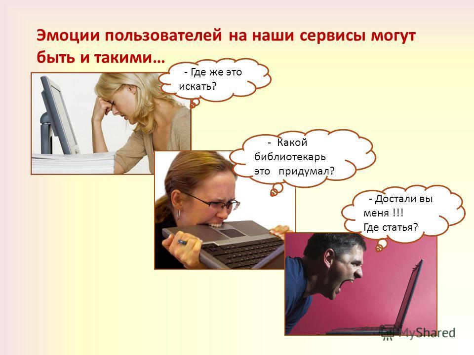 Эмоции пользователей на наши сервисы могут быть и такими… - Где же это искать? - Какой библиотекарь это придумал? - Достали вы меня !!! Где статья?