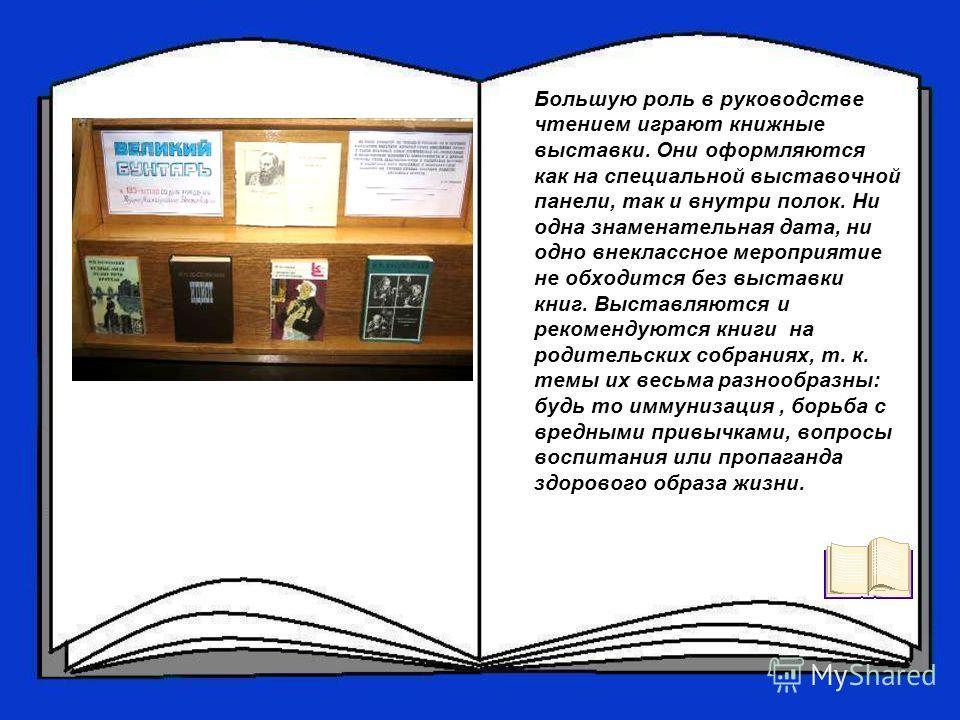 Большую роль в руководстве чтением играют книжные выставки. Они оформляются как на специальной выставочной панели, так и внутри полок. Ни одна знаменательная дата, ни одно внеклассное мероприятие не обходится без выставки книг. Выставляются и рекомен
