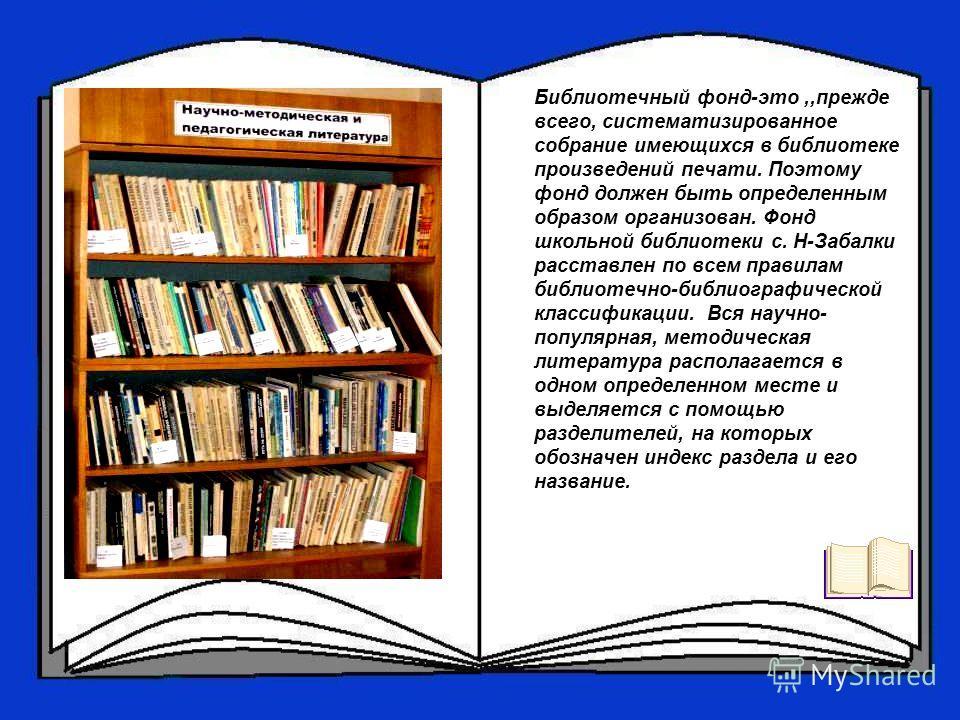 Библиотечный фонд-это,,прежде всего, систематизированное собрание имеющихся в библиотеке произведений печати. Поэтому фонд должен быть определенным образом организован. Фонд школьной библиотеки с. Н-Забалки расставлен по всем правилам библиотечно-биб