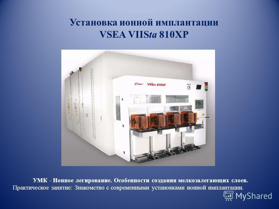 Установка ионной имплантации VSEA VIISta 810XP УМК - Ионное легирование. Особенности создания мелкозалегающих слоев. Практическое занятие: Знакомство с современными установками ионной имплантации.