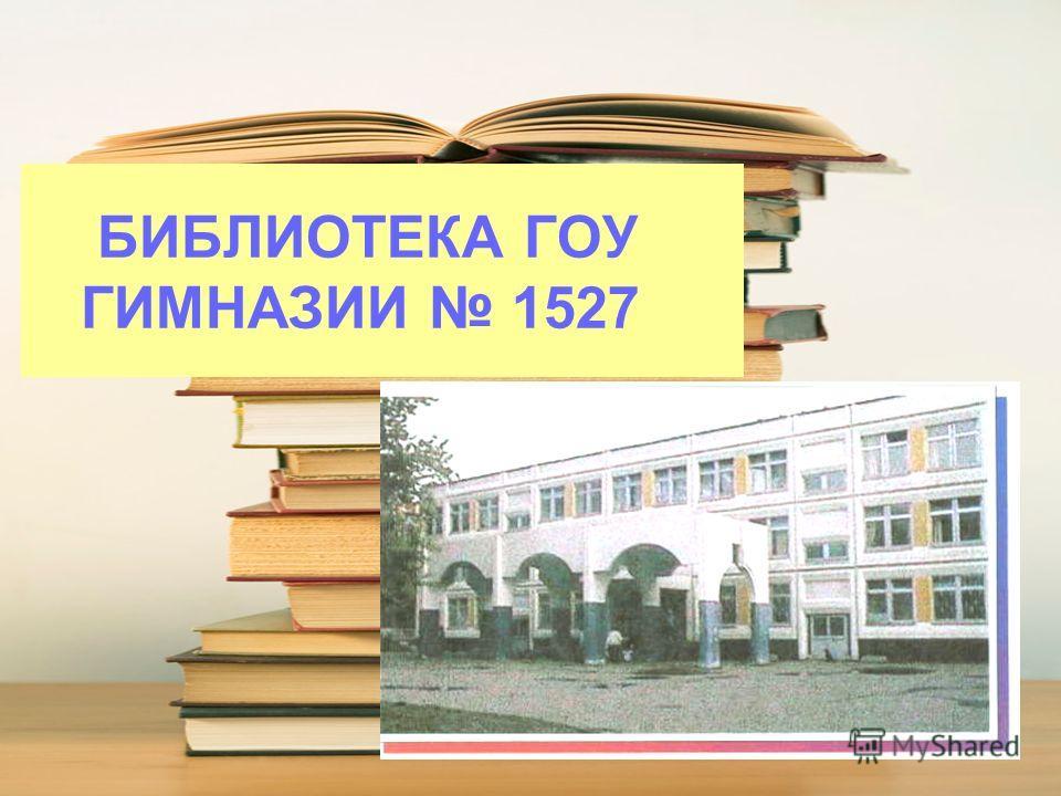 БИБЛИОТЕКА ГОУ ГИМНАЗИИ 1527