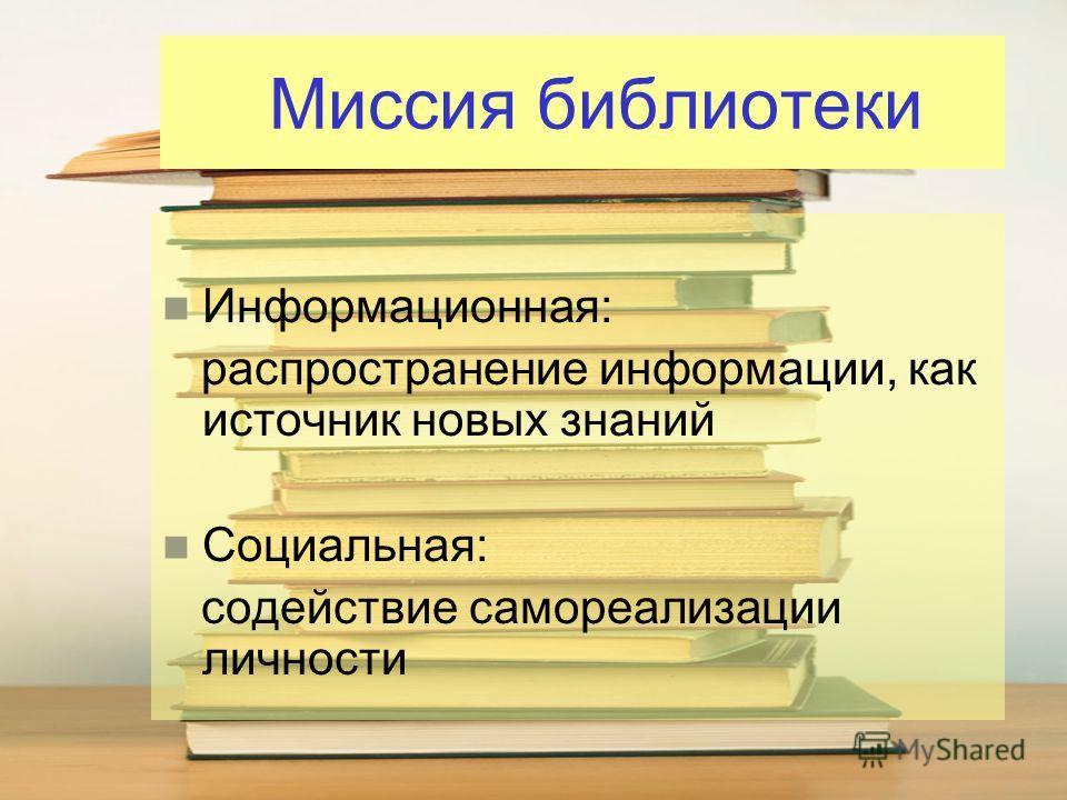 Миссия библиотеки Информационная: распространение информации, как источник новых знаний Социальная: содействие самореализации личности