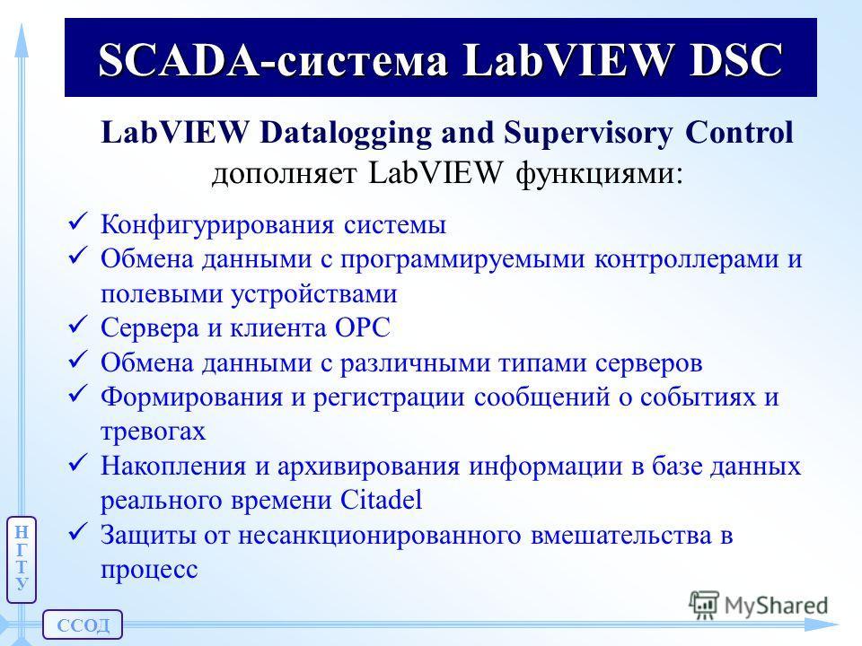 ССОД НГТУНГТУ SCADA-система LabVIEW DSC LabVIEW Datalogging and Supervisory Control дополняет LabVIEW функциями: Конфигурирования системы Обмена данными с программируемыми контроллерами и полевыми устройствами Сервера и клиента OPC Обмена данными с р