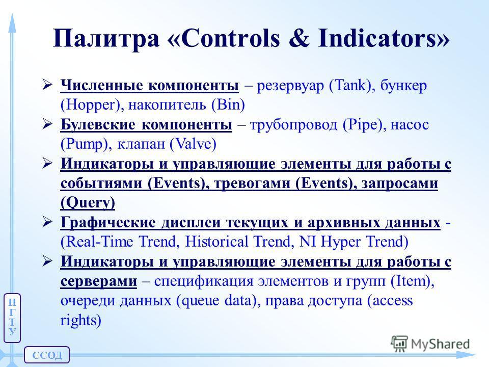 ССОД НГТУНГТУ Палитра «Controls & Indicators» Численные компоненты – резервуар (Tank), бункер (Hopper), накопитель (Bin) Булевские компоненты – трубопровод (Pipe), насос (Pump), клапан (Valve) Индикаторы и управляющие элементы для работы с событиями