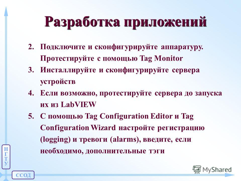ССОД НГТУНГТУ Разработка приложений 2.Подключите и сконфигурируйте аппаратуру. Протестируйте с помощью Tag Monitor 3.Инсталлируйте и сконфигурируйте сервера устройств 4.Если возможно, протестируйте сервера до запуска их из LabVIEW 5.С помощью Tag Con