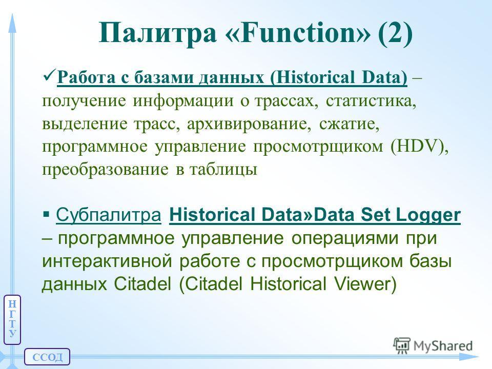ССОД НГТУНГТУ Палитра «Function» (2) Работа с базами данных (Historical Data) – получение информации о трассах, статистика, выделение трасс, архивирование, сжатие, программное управление просмотрщиком (HDV), преобразование в таблицы Субпалитра Histor
