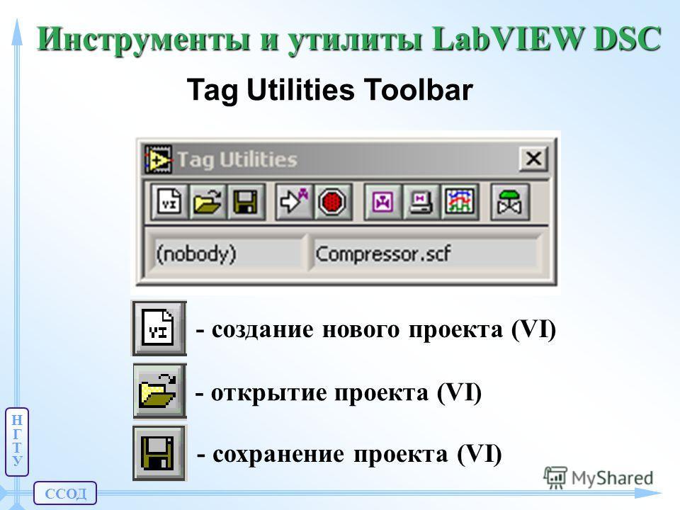ССОД НГТУНГТУ Инструменты и утилиты LabVIEW DSC Tag Utilities Toolbar - создание нового проекта (VI) - открытие проекта (VI) - сохранение проекта (VI)