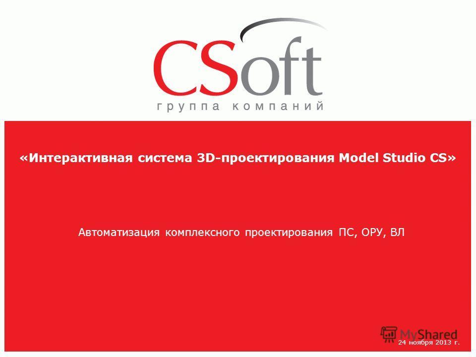 «Интерактивная система 3D-проектирования Model Studio CS» Автоматизация комплексного проектирования ПС, ОРУ, ВЛ 24 ноября 2013 г.