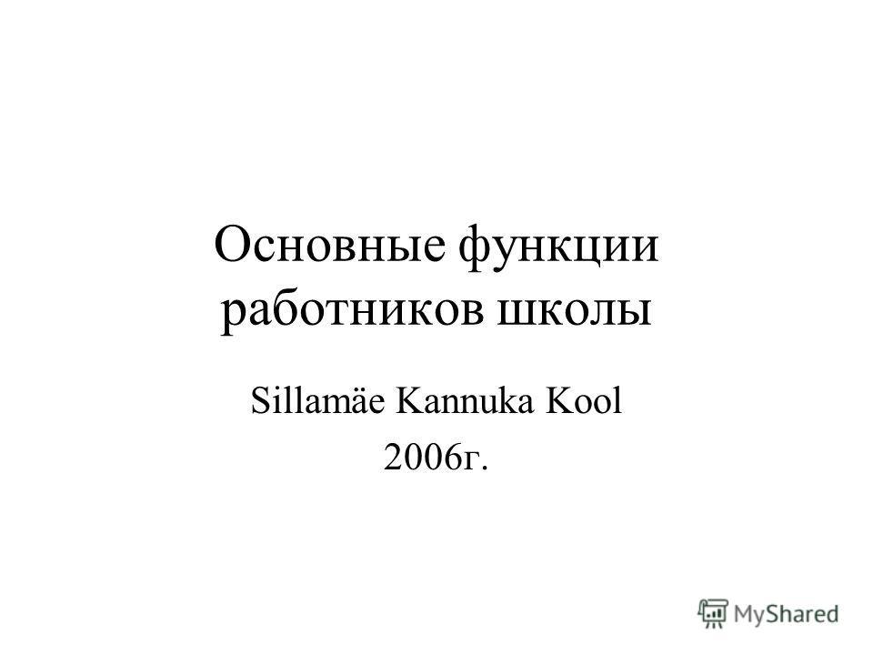 Основные функции работников школы Sillamäe Kannuka Kool 2006г.