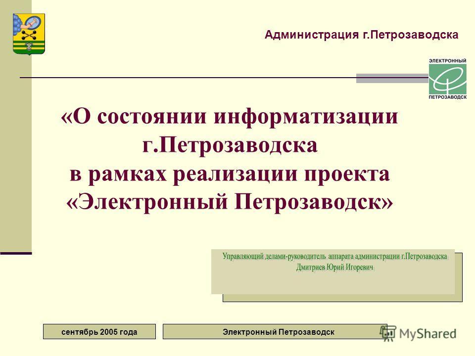 сентябрь 2005 года Электронный Петрозаводск «О состоянии информатизации г.Петрозаводска в рамках реализации проекта «Электронный Петрозаводск» Администрация г.Петрозаводска